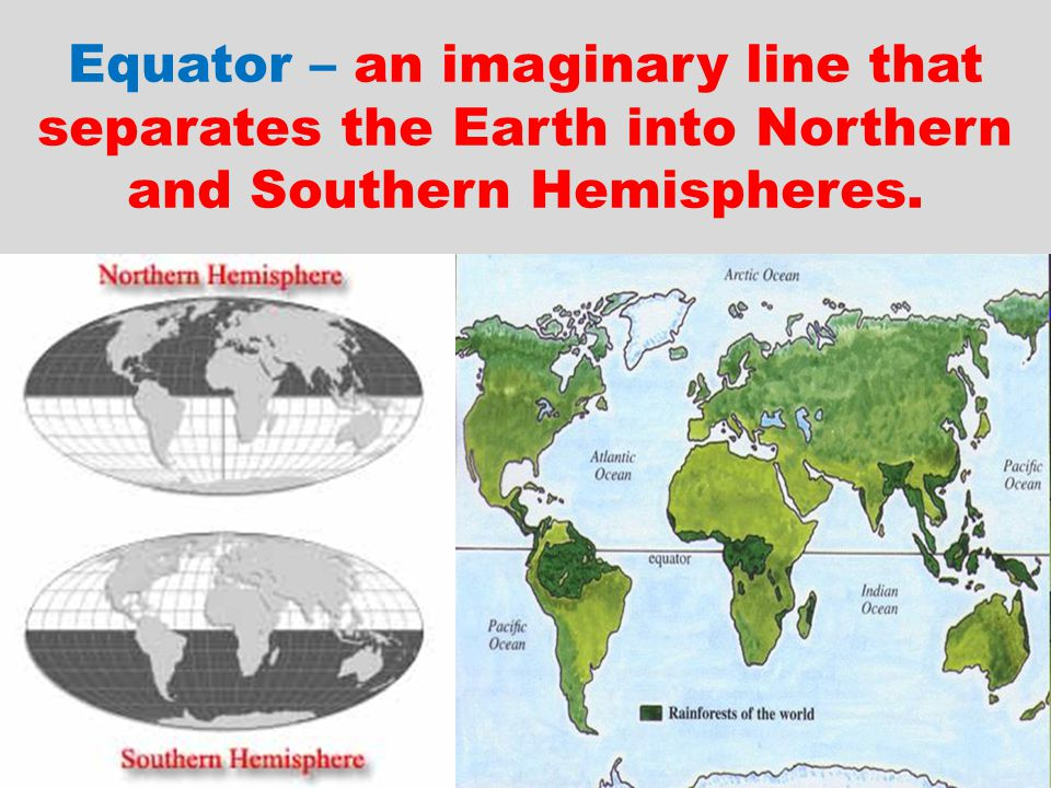 Equator – an imaginary line that separates the Earth into Northern and Southern Hemispheres.
