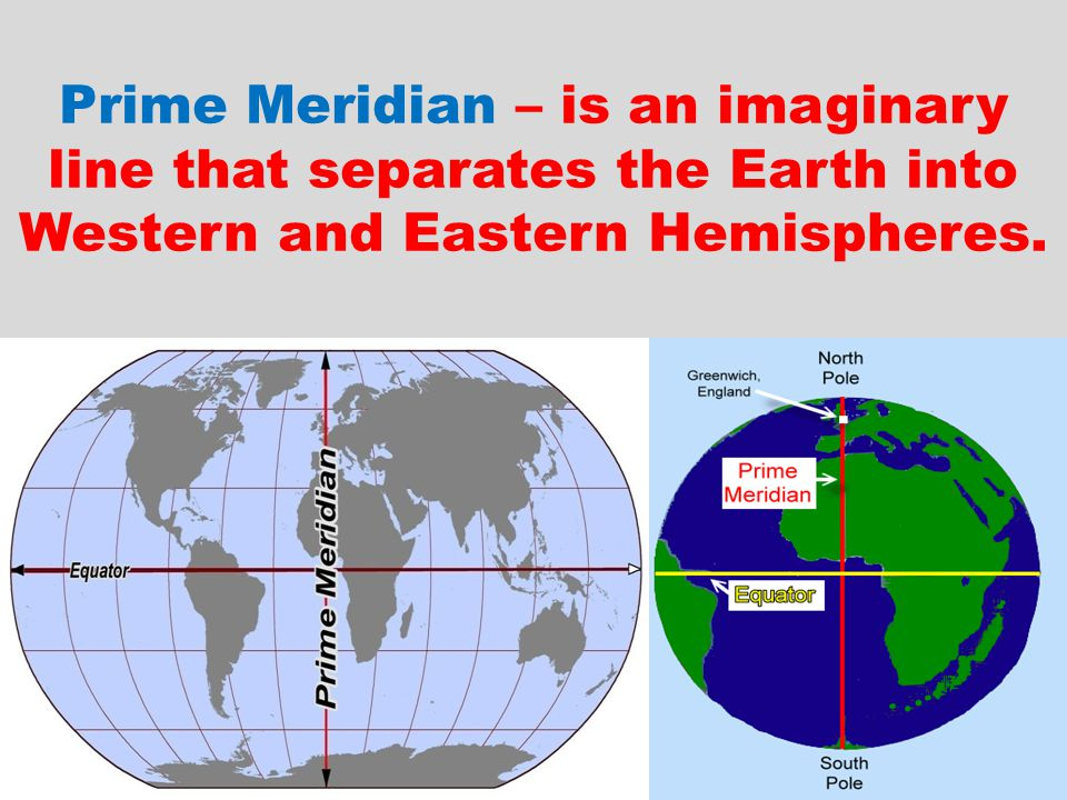 Prime Meridian – is an imaginary line that separates the Earth into Western and Eastern Hemispheres.