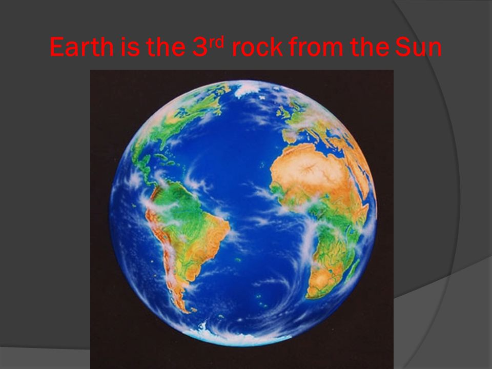 Earth is the 3rd rock from the Sun