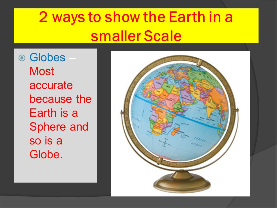 2 ways to show the Earth in a smaller Scale
