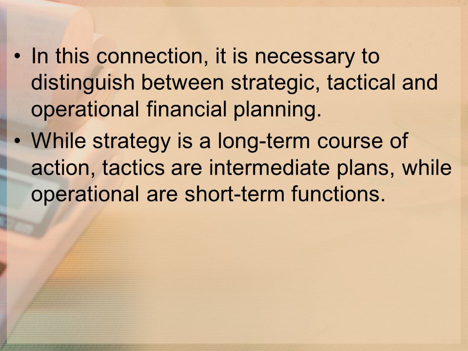 In this connection, it is necessary to distinguish between strategic, tactical and operational financial planning.
