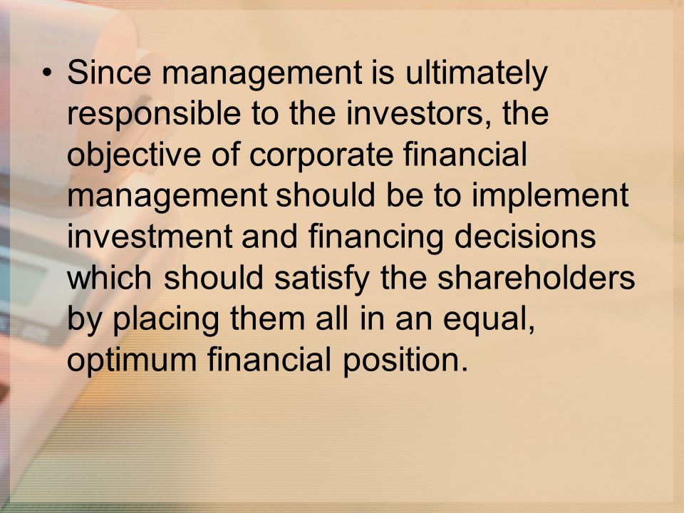 Since management is ultimately responsible to the investors, the objective of corporate financial management should be to implement investment and financing decisions which should satisfy the shareholders by placing them all in an equal, optimum financial position.