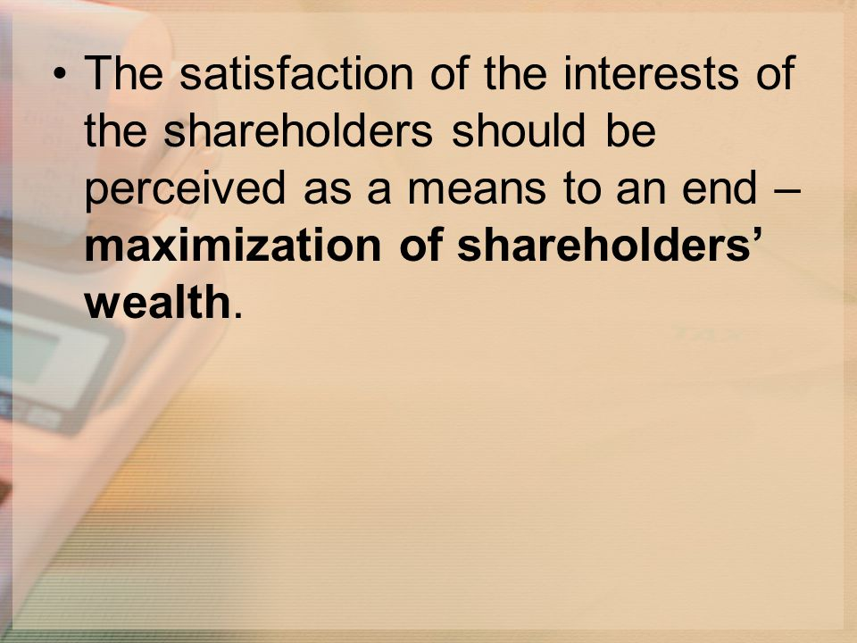 The satisfaction of the interests of the shareholders should be perceived as a means to an end – maximization of shareholders' wealth.