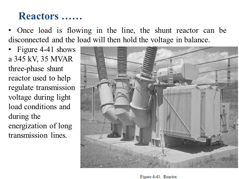 Reactors …… Once load is flowing in the line, the shunt reactor can be disconnected and the load will then hold the voltage in balance.
