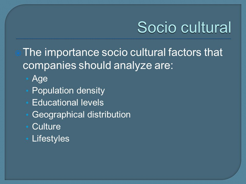 Socio cultural The importance socio cultural factors that companies should analyze are: Age. Population density.