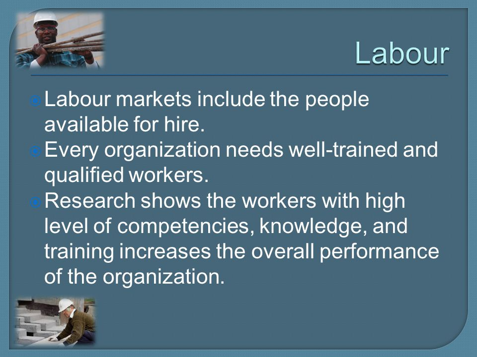 Labour Labour markets include the people available for hire.