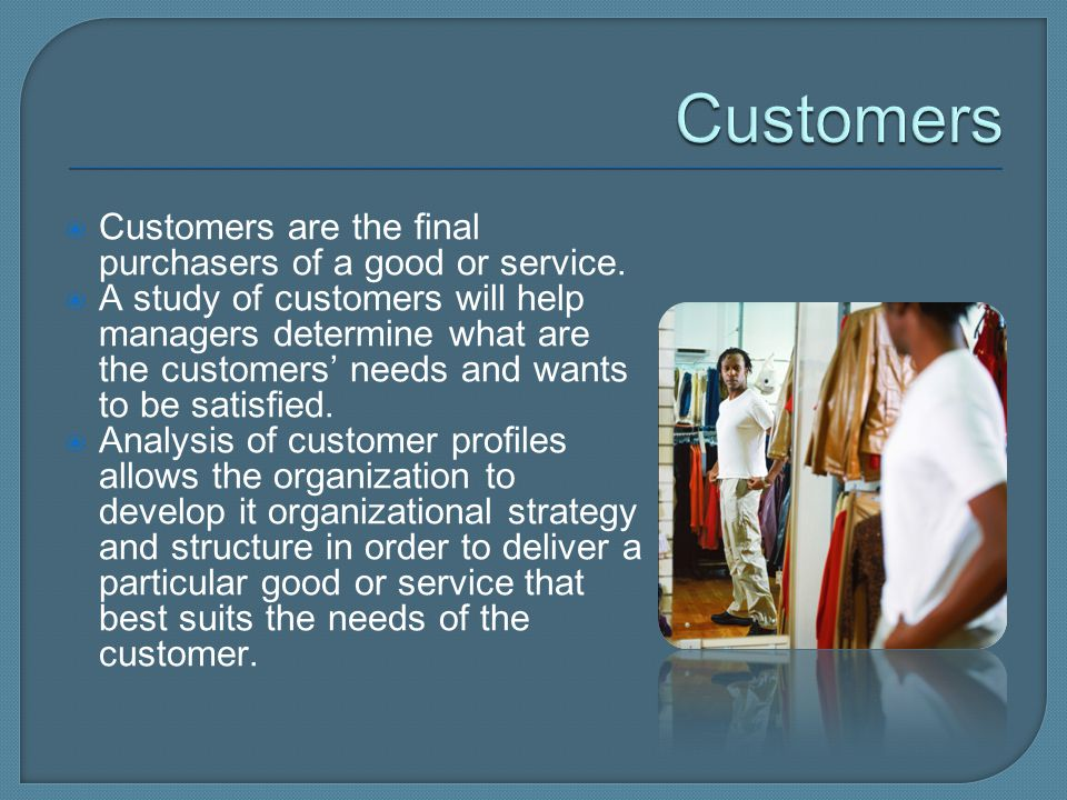 Customers Customers are the final purchasers of a good or service.