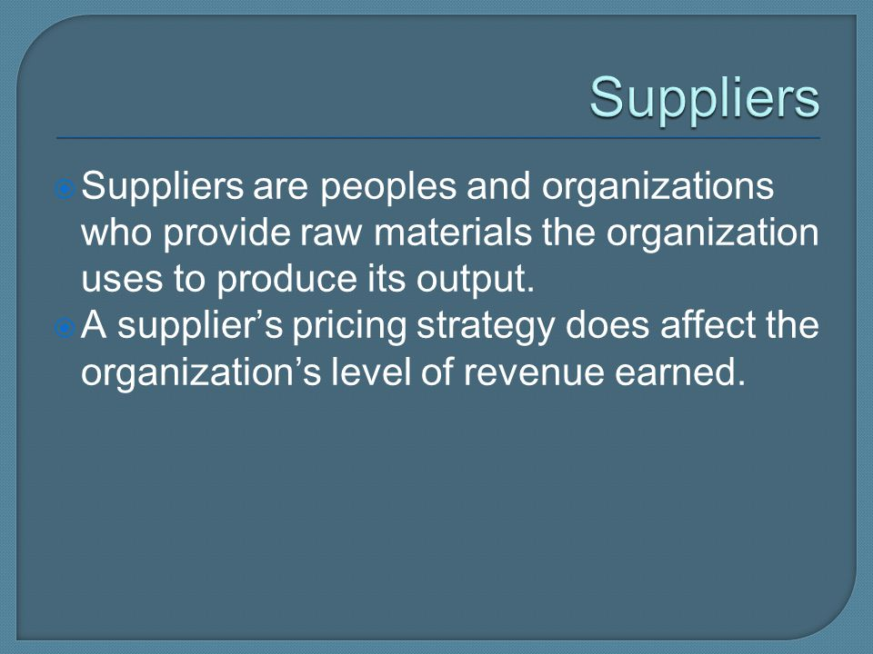 Suppliers Suppliers are peoples and organizations who provide raw materials the organization uses to produce its output.