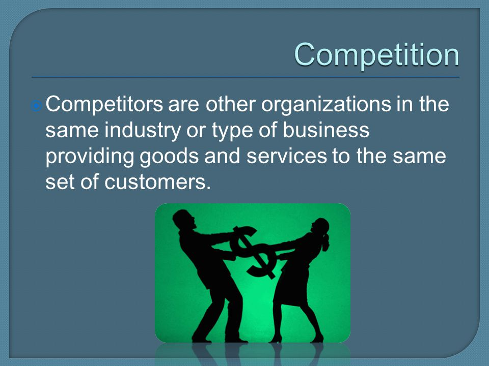 Competition Competitors are other organizations in the same industry or type of business providing goods and services to the same set of customers.