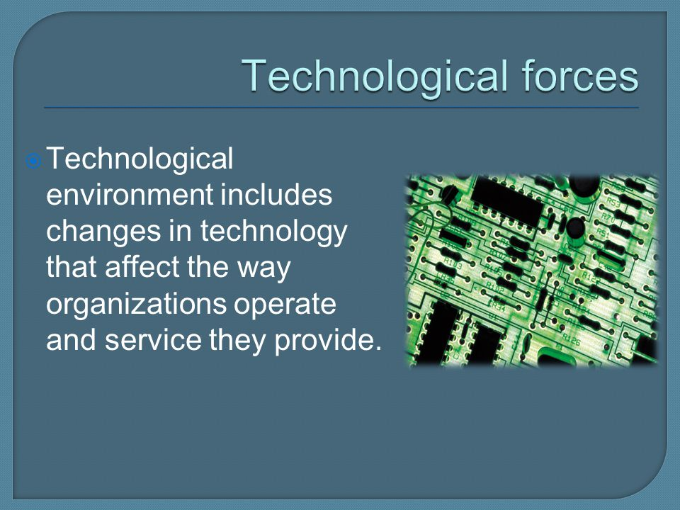Technological forces Technological environment includes changes in technology that affect the way organizations operate and service they provide.
