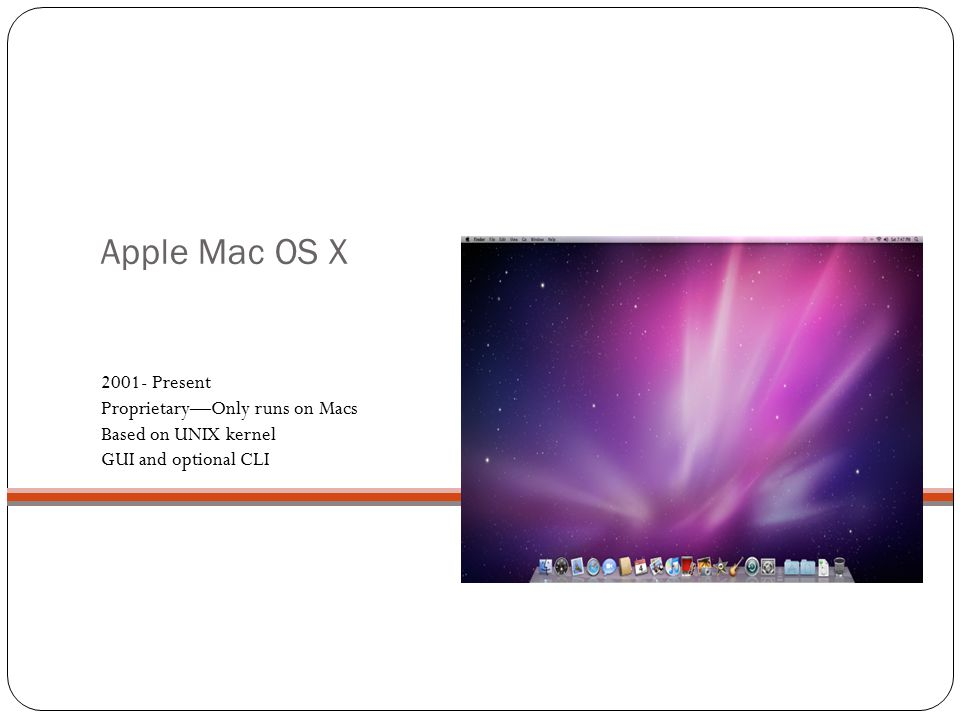 Apple Mac OS X Present Proprietary—Only runs on Macs Based on UNIX kernel GUI and optional CLI.