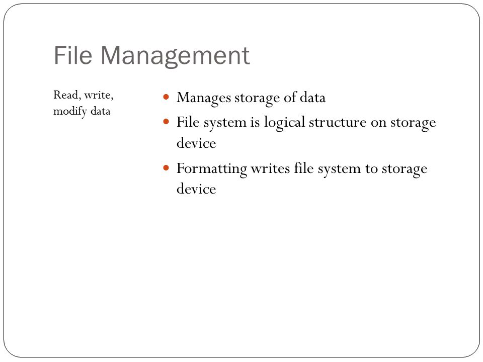 File Management Manages storage of data