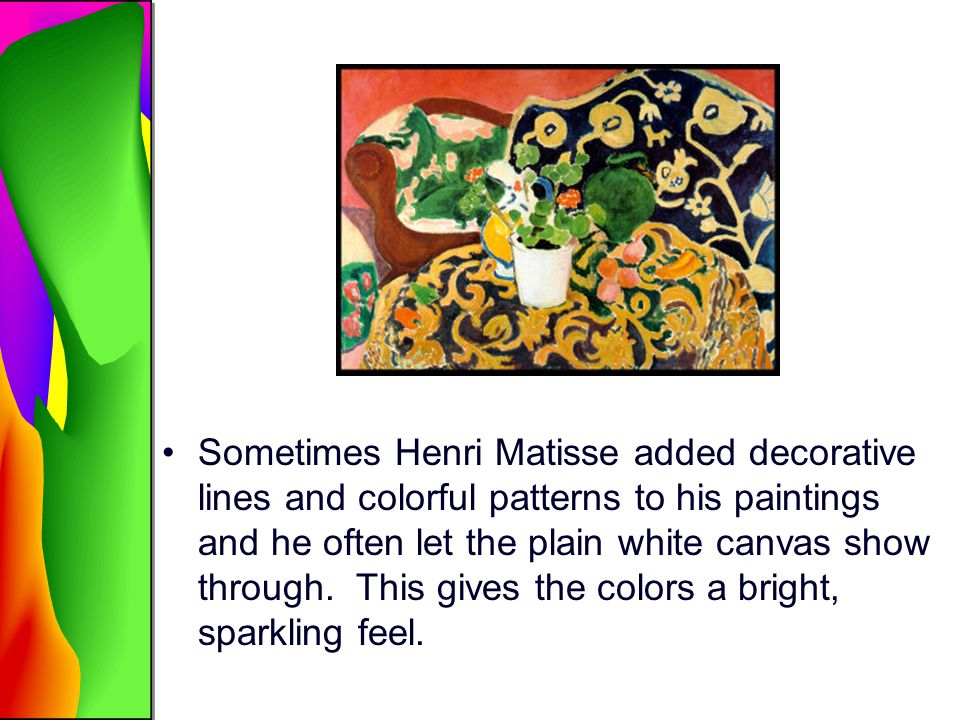 Sometimes Henri Matisse added decorative lines and colorful patterns to his paintings and he often let the plain white canvas show through.