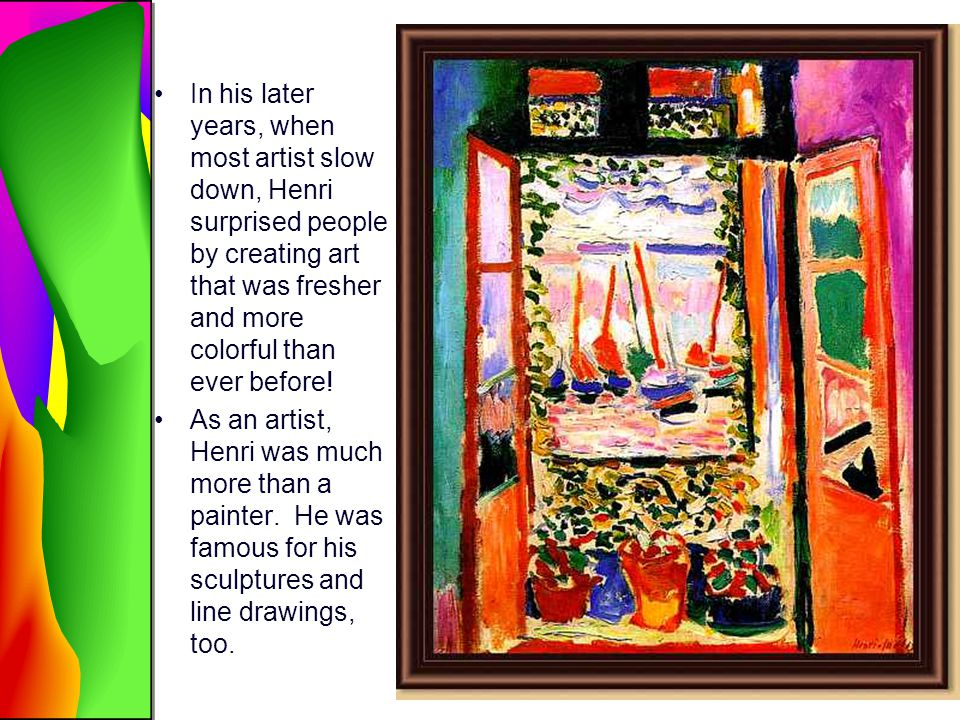 In his later years, when most artist slow down, Henri surprised people by creating art that was fresher and more colorful than ever before!