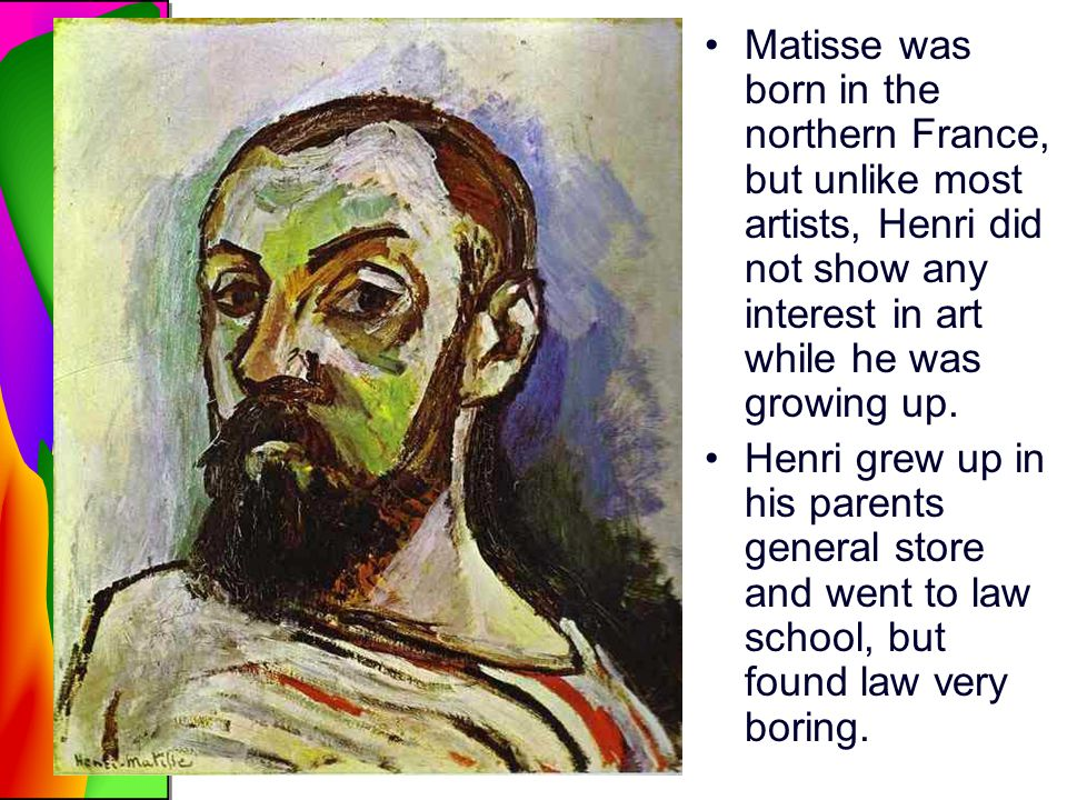 Matisse was born in the northern France, but unlike most artists, Henri did not show any interest in art while he was growing up.