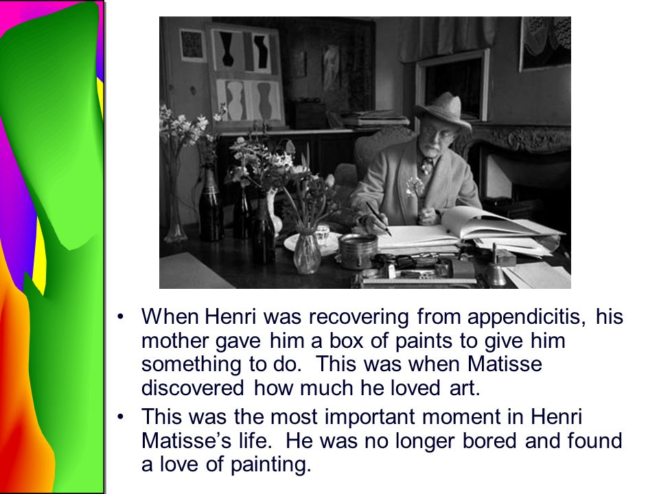 When Henri was recovering from appendicitis, his mother gave him a box of paints to give him something to do. This was when Matisse discovered how much he loved art.