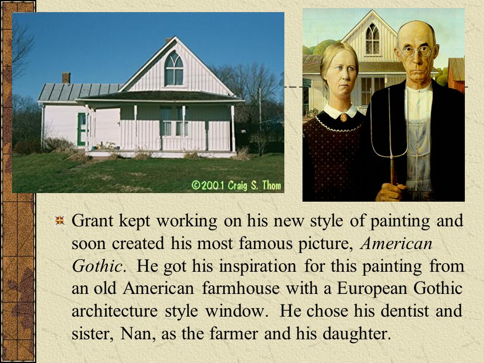 Grant kept working on his new style of painting and soon created his most famous picture, American Gothic.