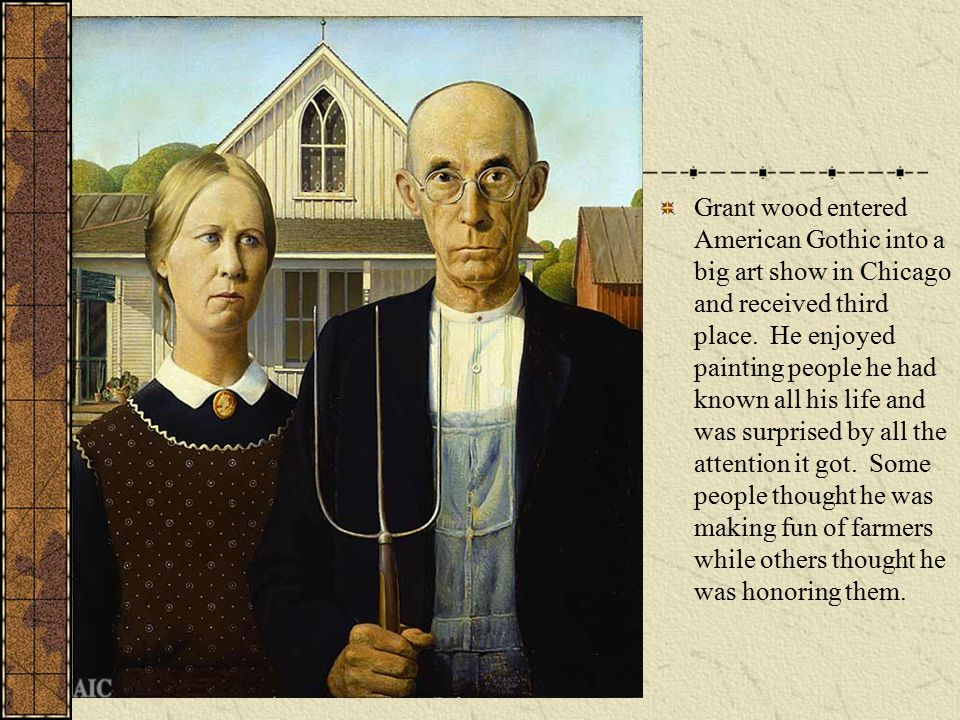 Grant wood entered American Gothic into a big art show in Chicago and received third place.