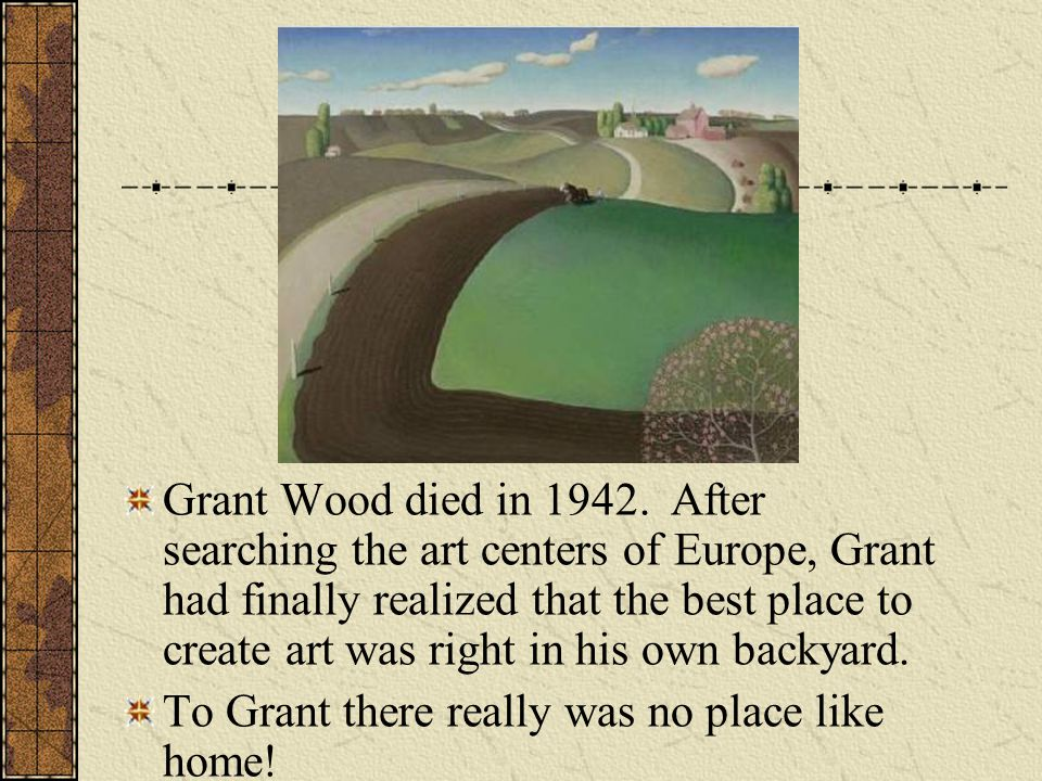 Grant Wood died in After searching the art centers of Europe, Grant had finally realized that the best place to create art was right in his own backyard.