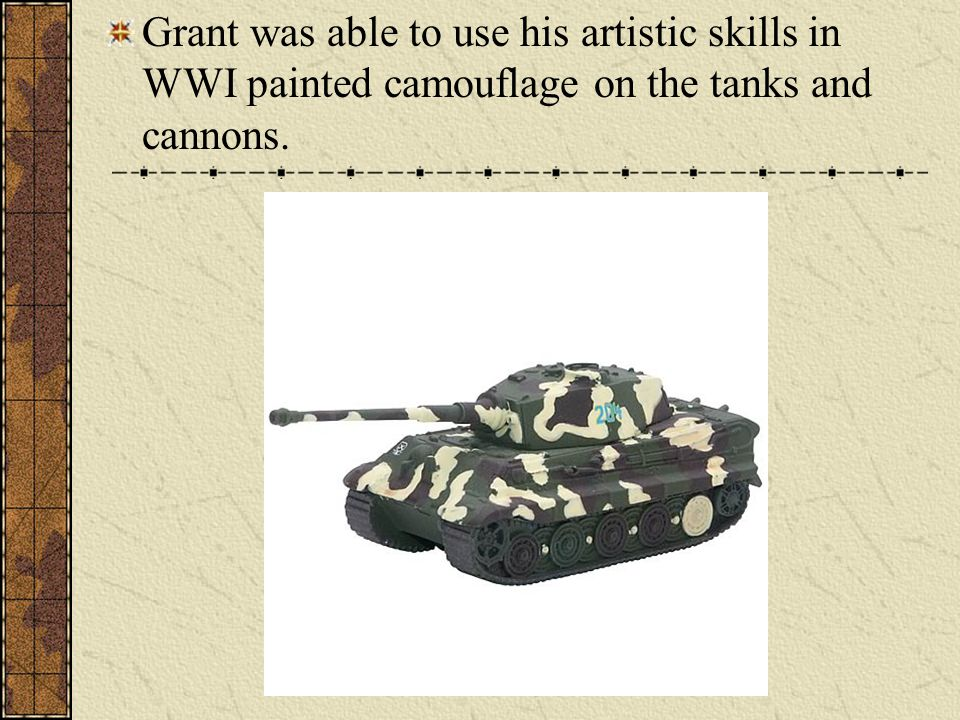 Grant was able to use his artistic skills in WWI painted camouflage on the tanks and cannons.