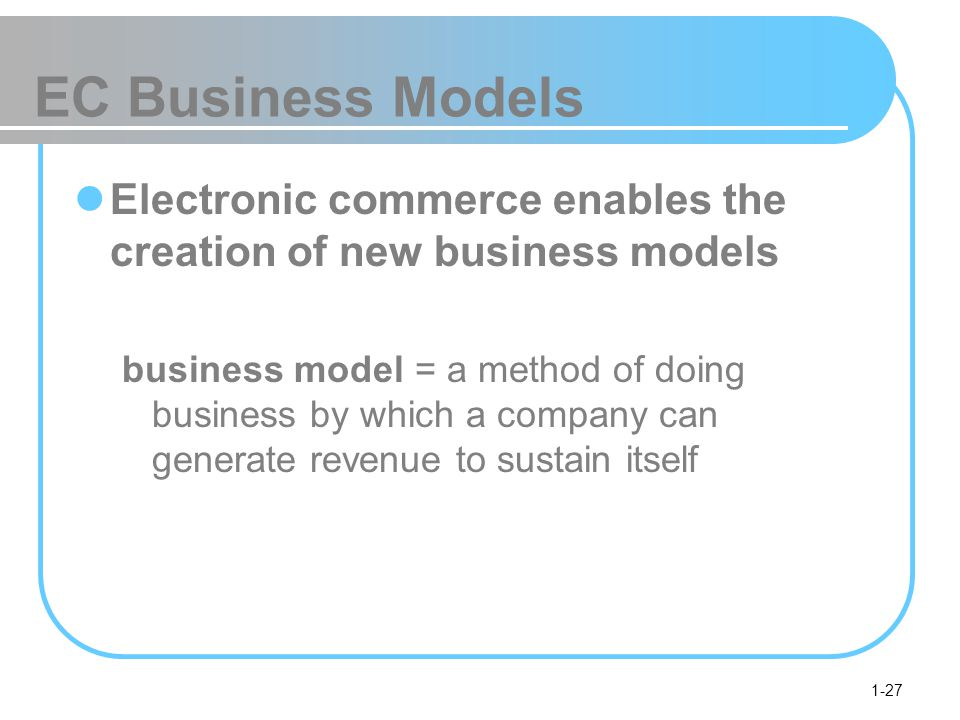 EC Business Models Electronic commerce enables the creation of new business models.
