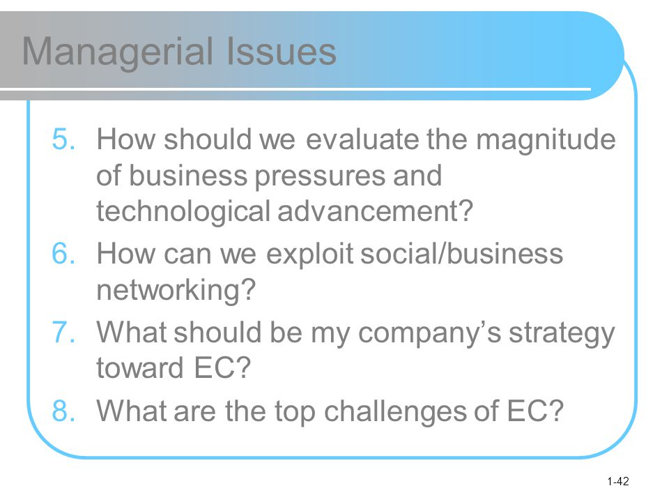 Managerial Issues How should we evaluate the magnitude of business pressures and technological advancement