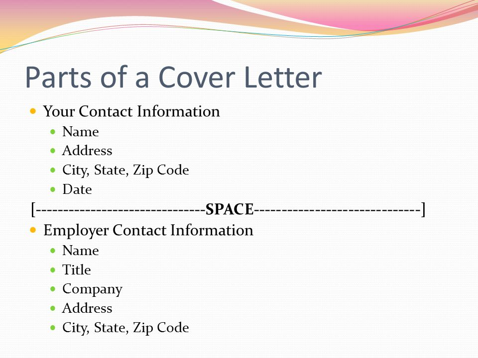 Parts of a Cover Letter Your Contact Information. Name. Address. City, State, Zip Code. Date.