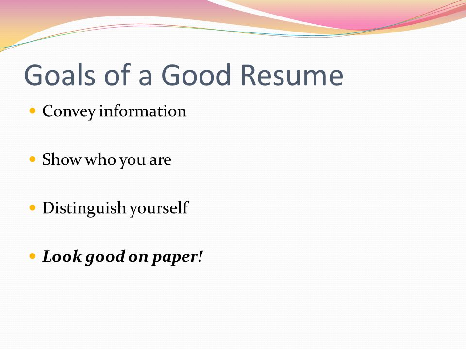 Goals of a Good Resume Convey information Show who you are