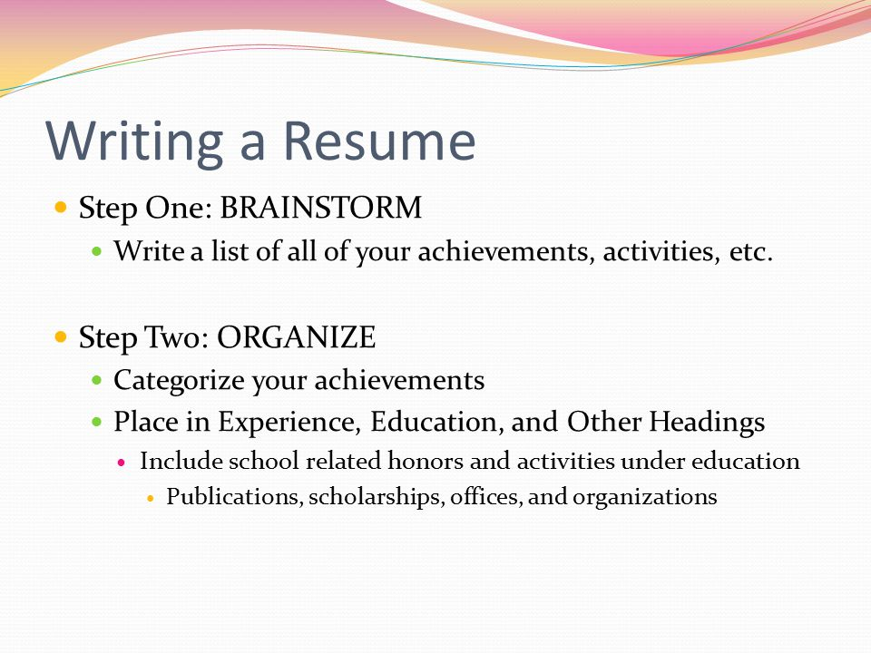 Writing a Resume Step One: BRAINSTORM Step Two: ORGANIZE