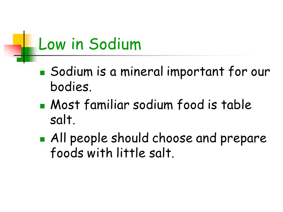 Low in Sodium Sodium is a mineral important for our bodies.