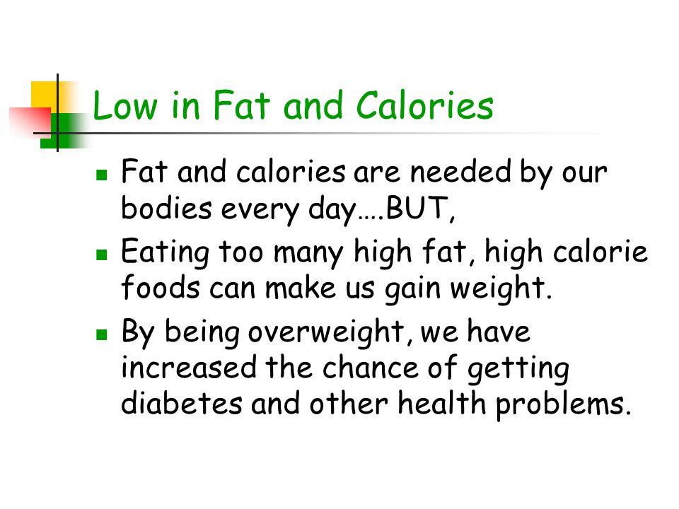 Low in Fat and Calories Fat and calories are needed by our bodies every day….BUT,