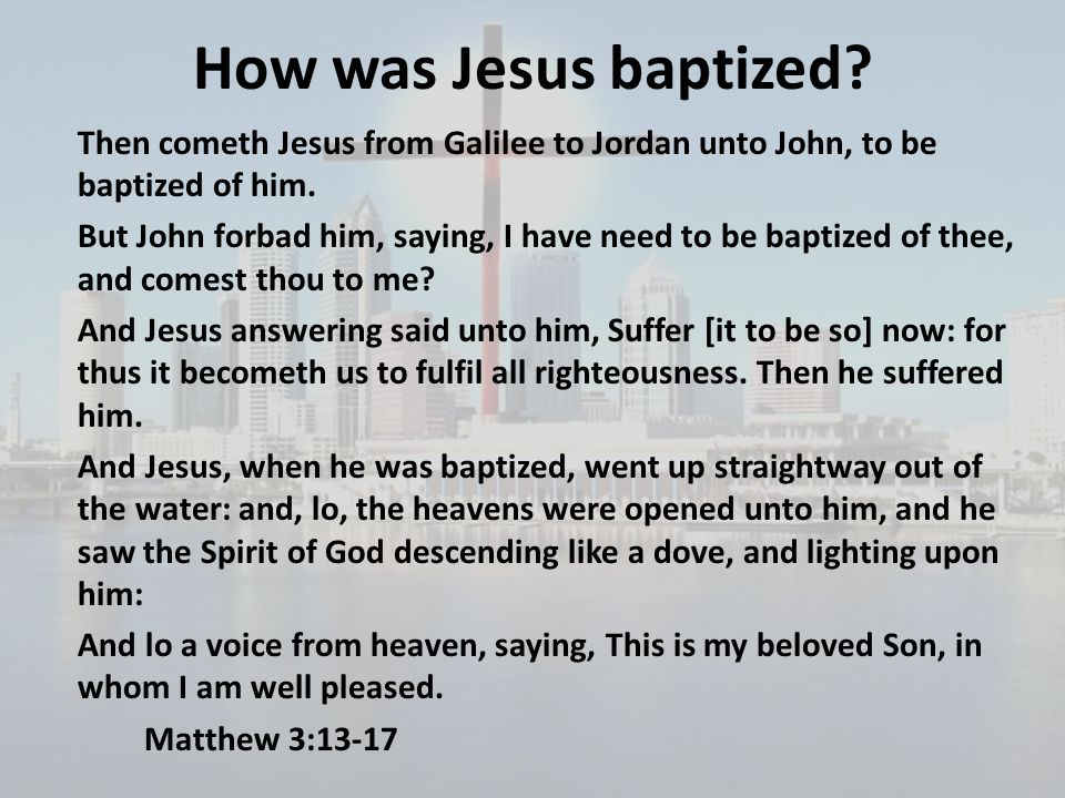 How was Jesus baptized Then cometh Jesus from Galilee to Jordan unto John, to be baptized of him.