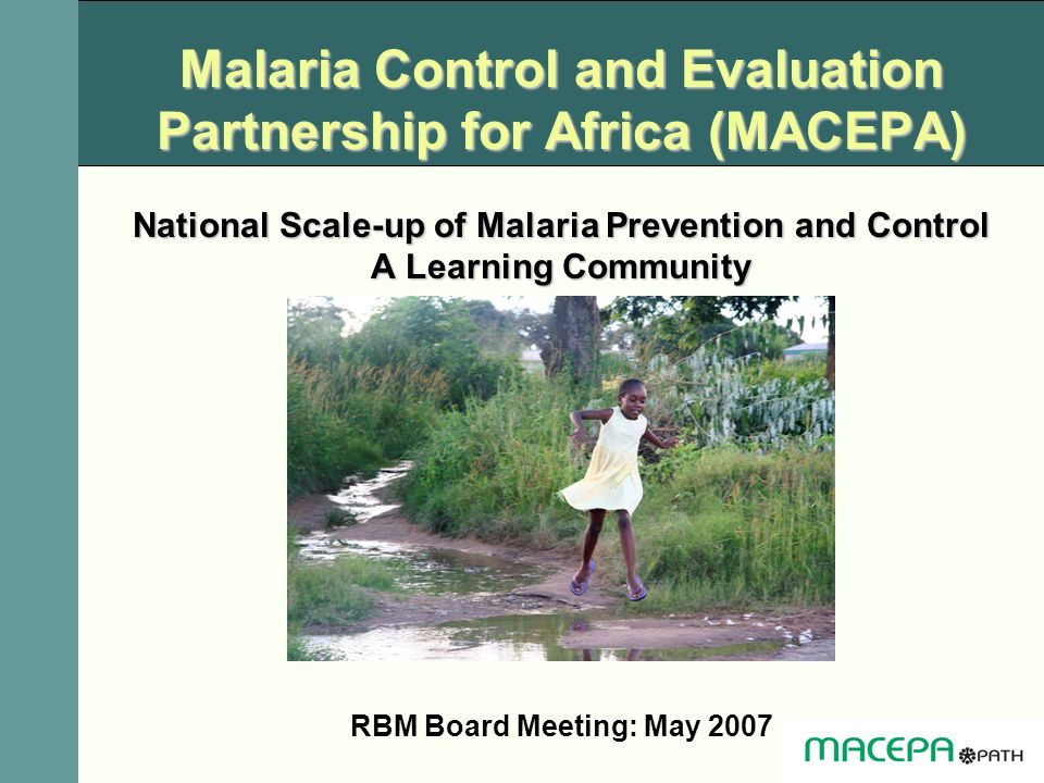 Malaria Control and Evaluation Partnership for Africa (MACEPA) National Scale-up of Malaria Prevention and Control A Learning Community
