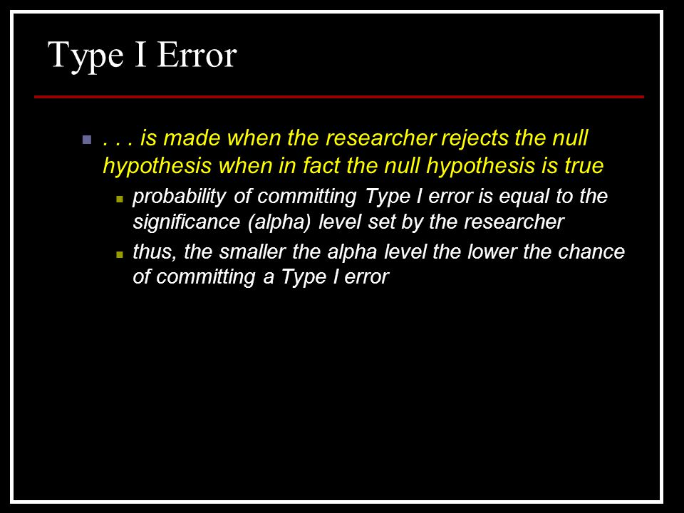 Type I Error is made when the researcher rejects the null hypothesis when in fact the null hypothesis is true.