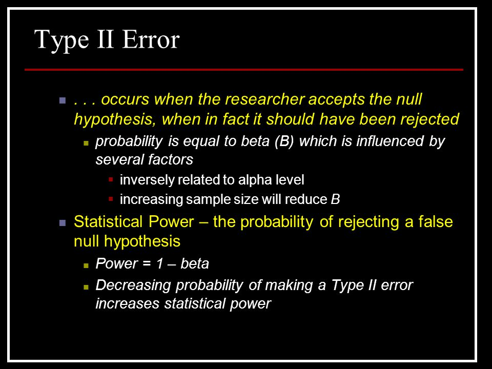 Type II Error occurs when the researcher accepts the null hypothesis, when in fact it should have been rejected.