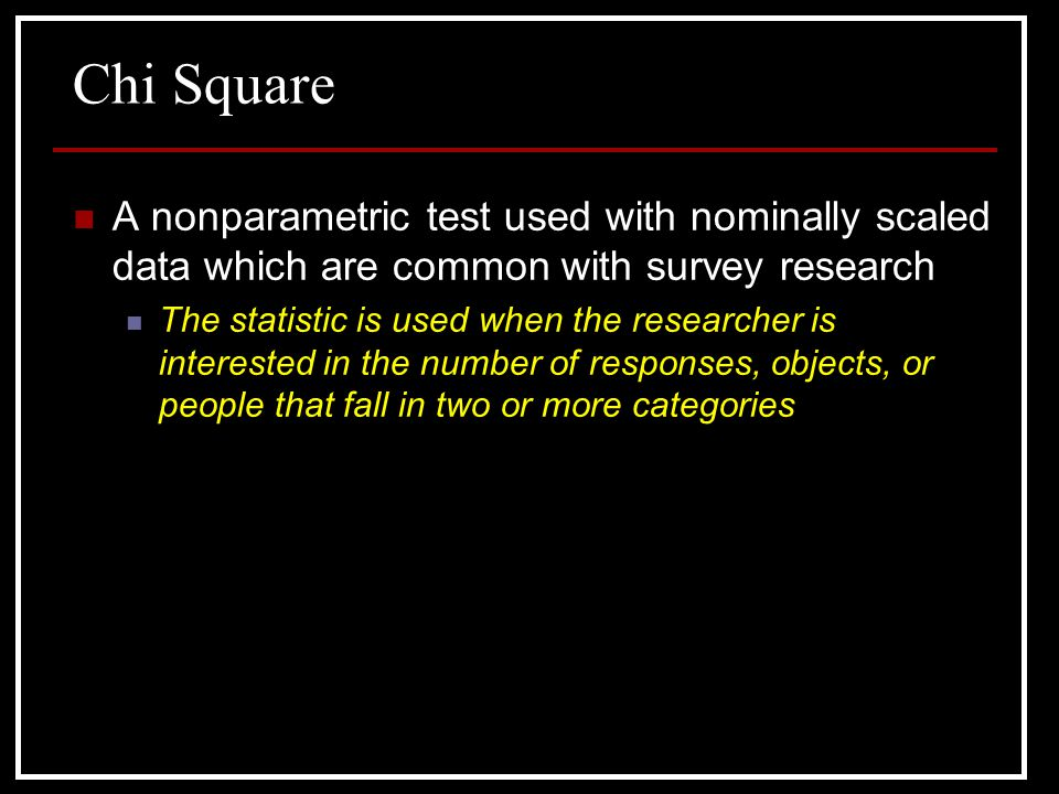 Chi Square A nonparametric test used with nominally scaled data which are common with survey research.