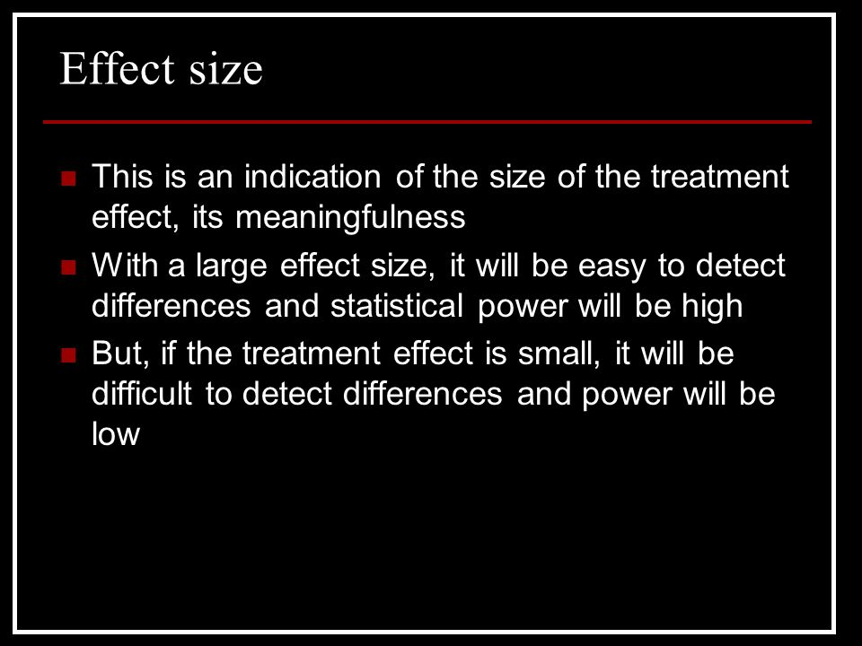 Effect size This is an indication of the size of the treatment effect, its meaningfulness.
