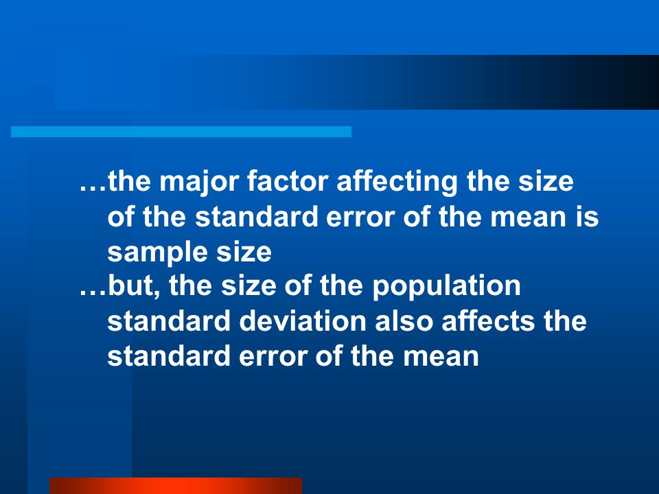 …the major factor affecting the size of the standard error of the mean is sample size