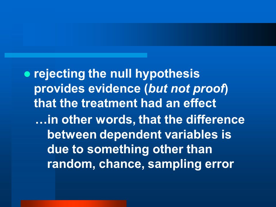 rejecting the null hypothesis provides evidence (but not proof) that the treatment had an effect