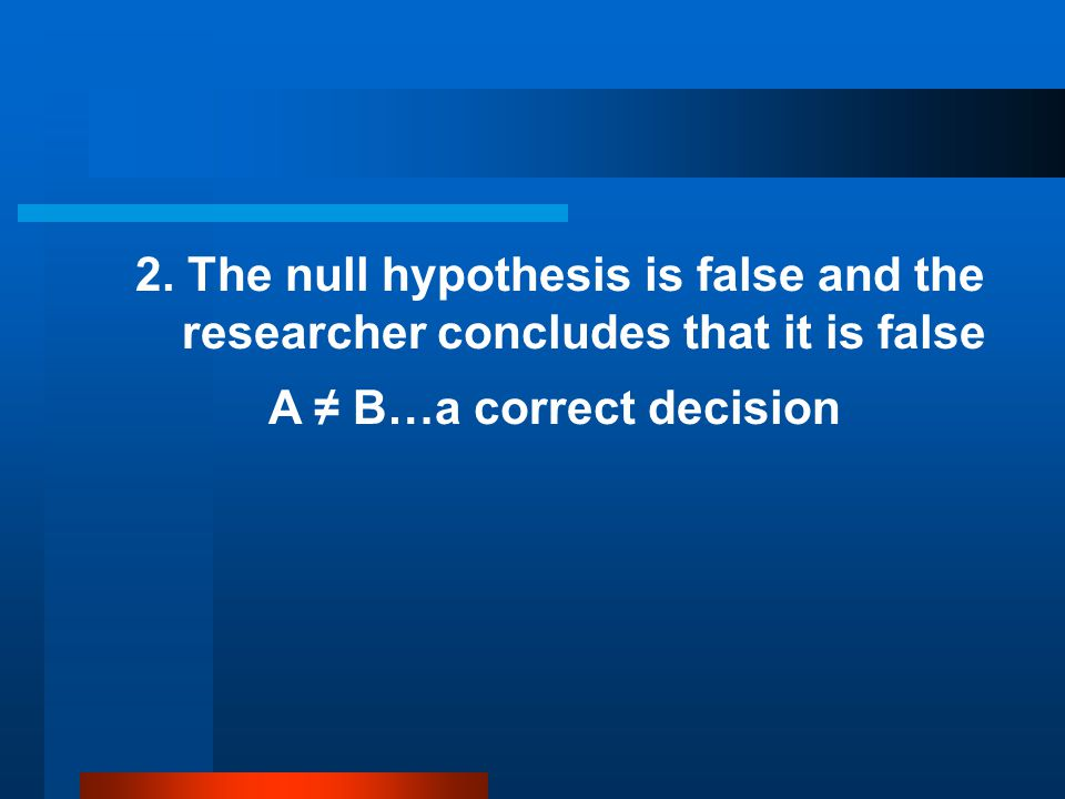 2. The null hypothesis is false and the researcher concludes that it is false