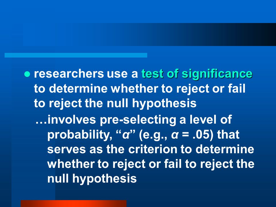 researchers use a test of significance to determine whether to reject or fail to reject the null hypothesis