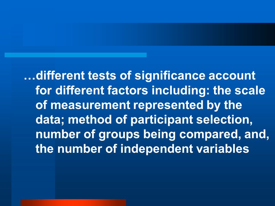 …different tests of significance account for different factors including: the scale of measurement represented by the data; method of participant selection, number of groups being compared, and, the number of independent variables