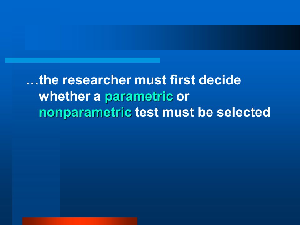 …the researcher must first decide whether a parametric or nonparametric test must be selected
