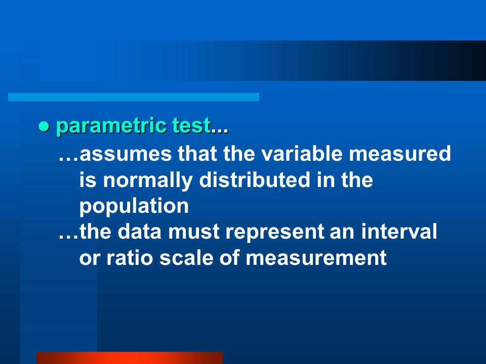 parametric test... …assumes that the variable measured is normally distributed in the population.