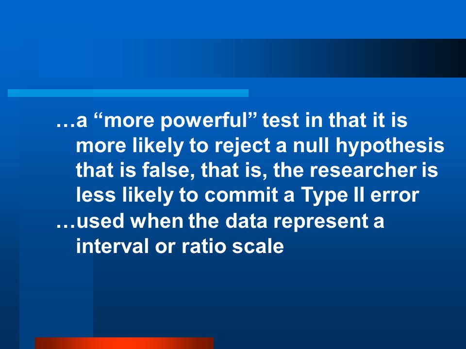 …a more powerful test in that it is more likely to reject a null hypothesis that is false, that is, the researcher is less likely to commit a Type II error