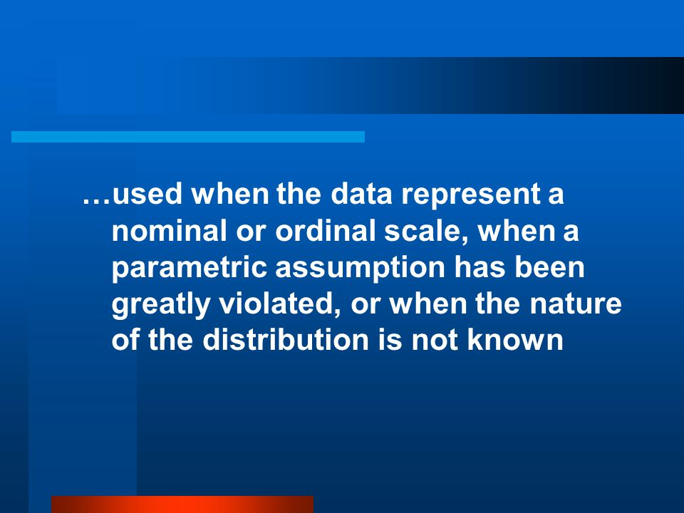 …used when the data represent a nominal or ordinal scale, when a parametric assumption has been greatly violated, or when the nature of the distribution is not known
