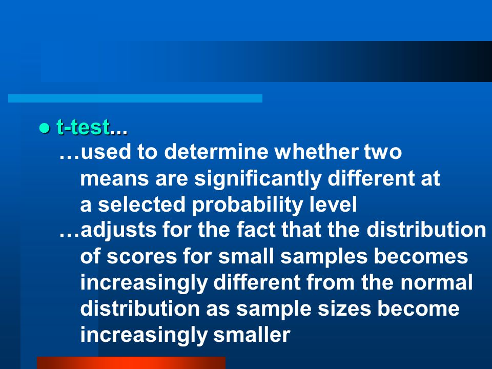 t-test... …used to determine whether two means are significantly different at a selected probability level.