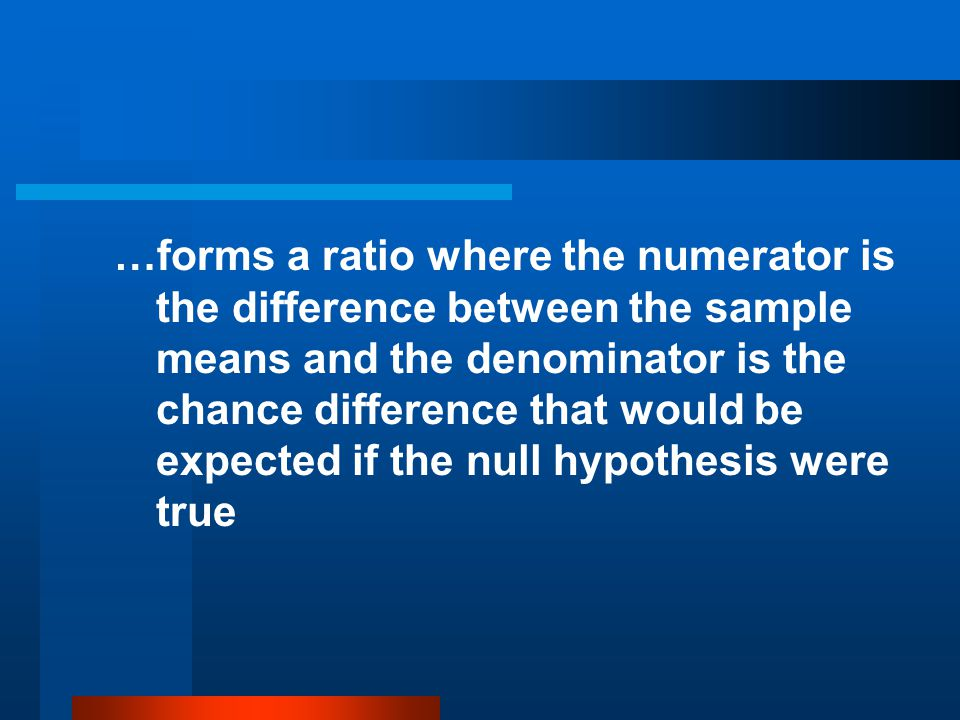 …forms a ratio where the numerator is the difference between the sample means and the denominator is the chance difference that would be expected if the null hypothesis were true