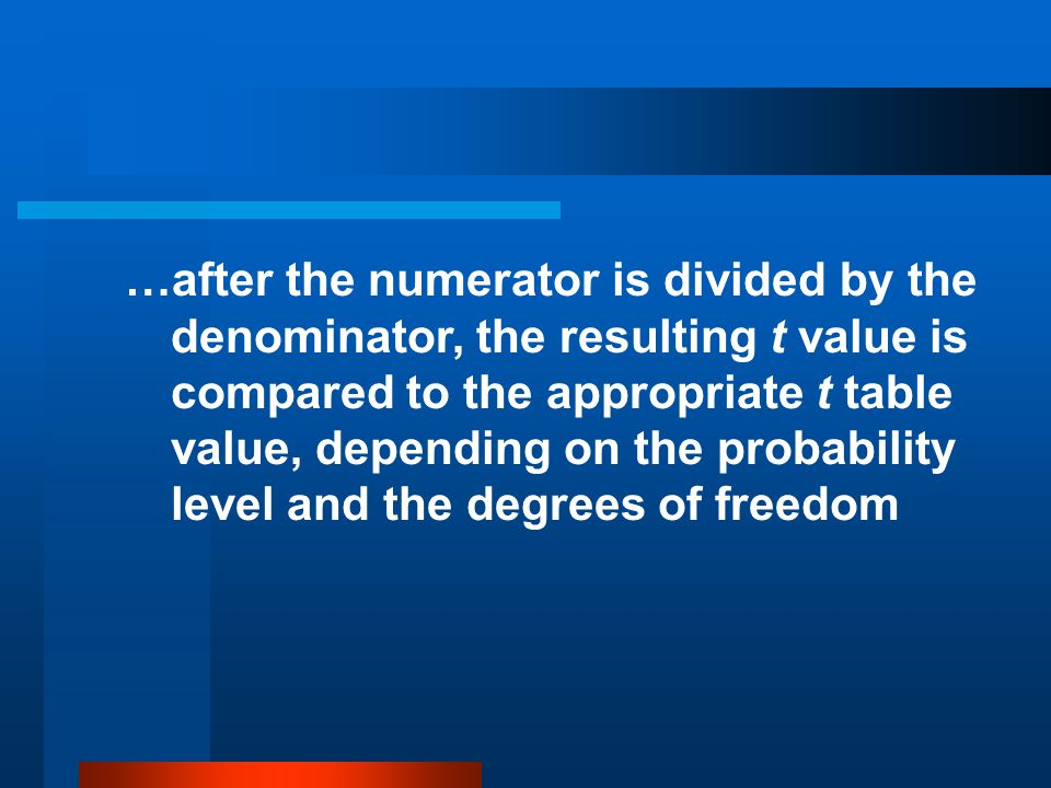 …after the numerator is divided by the denominator, the resulting t value is compared to the appropriate t table value, depending on the probability level and the degrees of freedom