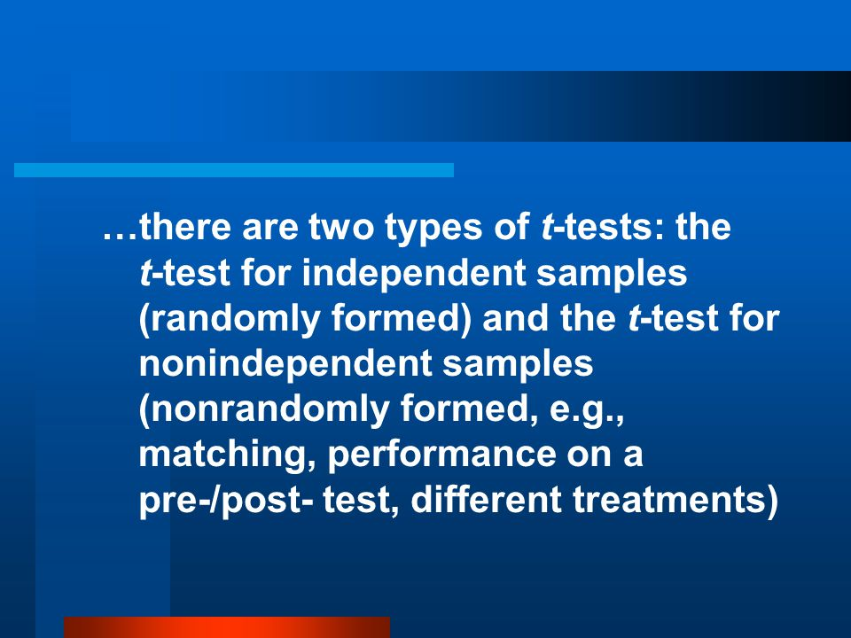 …there are two types of t-tests: the t-test for independent samples (randomly formed) and the t-test for nonindependent samples (nonrandomly formed, e.g., matching, performance on a pre-/post- test, different treatments)